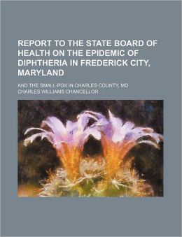 Report to the State Board of Health on the Epidemic of Diphtheria in Frederick City, Maryland; and the Small-Pox in Charles County, MD