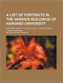 A List of Portraits in the Various Buildings of Harvard University; Prepared Under the Direction of the Late Justin Winsor, Librarian