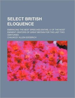 Select British Eloquence; Embracing the Best Speeches Entire, of the Most Eminent Orators of Great Britain for the Last Two Centuries