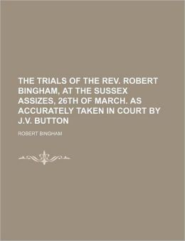 The Trials of the Rev Robert Bingham, at the Sussex Assizes, 26th of March As Accurately Taken in Court by J V Button