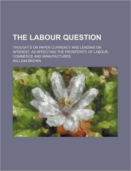 The Labour Question; Thoughts on Paper Currency and Lending on Interest as Affecting the Prosperity of Labour, Commerce and Manufactures