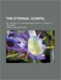 The Eternal Gospel; Or, the Idea of Christian Perfectibility a Tract, in Two Parts