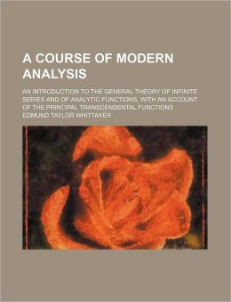 A Course of Modern Analysis; an Introduction to the General Theory of Infinite Series and of Analytic Functions, with an Account of the Principal Tran