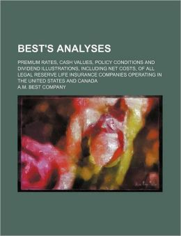 Best's Analyses; Premium Rates, Cash Values, Policy Conditions and Dividend Illustrations, Including Net Costs, of All Legal Reserve Life Insurance Co