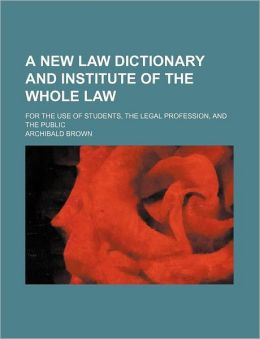 A New Law Dictionary and Institute of the Whole Law; For the Use of Students, the Legal Profession, and the Public