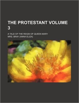The protestant Volume 3; a tale of the reign of Queen Mary