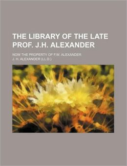 The library of the late Prof. J.H. Alexander; now the property of F.W. Alexander
