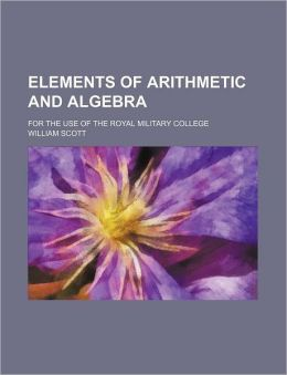 Elements of Arithmetic and Algebra; For the Use of the Royal Military College