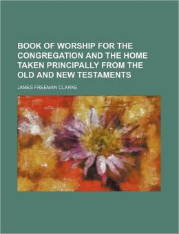 Book of Worship for the Congregation and the Home Taken Principally from the Old and New Testaments