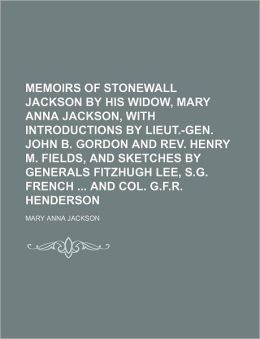 Memoirs of Stonewall Jackson by His Widow, Mary Anna Jackson, with Introductions by Lieut.-Gen. John B. Gordon and REV. Henry M. Fields, and Sketches