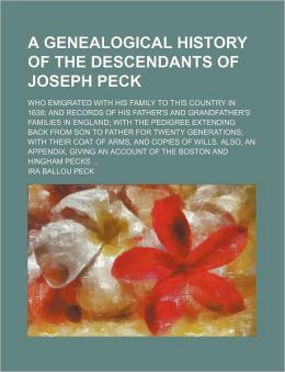 A Genealogical History of the Descendants of Joseph Peck; Who Emigrated with His Family to This Country in 1638; And Records of His Father's and Gra