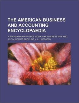 The American Business and Accounting Encyclopaedia; A Standard Reference Work for Business Men and Accountants Profusely Illustrated