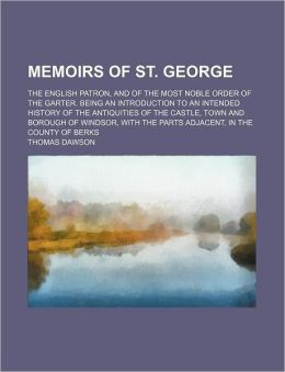 Memoirs of St. George; the English patron, and of the most noble Order of the Garter. Being an introduction to an intended history of the antiquities of the castle, town and borough of Windsor, with the parts adjacent, in the county of Berks