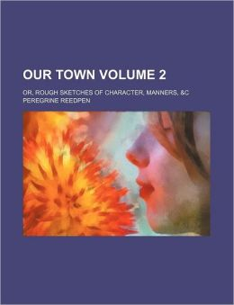 Our Town Volume 2; Or, Rough Sketches of Character, Manners, &C
