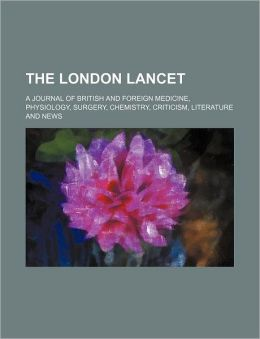 The London Lancet; A Journal of British and Foreign Medicine, Physiology, Surgery, Chemistry, Criticism, Literature and News