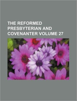 The Reformed Presbyterian and Covenanter Volume 27
