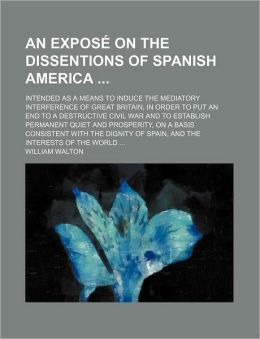 An Expose on the Dissentions of Spanish America; Intended as a Means to Induce the Mediatory Interference of Great Britain, in Order to Put an End to