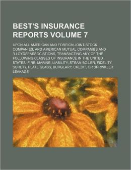 Best's Insurance Reports Volume 7; Upon All American and Foreign Joint-Stock Companies, and American Mutual Companies and