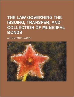 The Law Governing the Issuing, Transfer, and Collection of Municipal Bonds