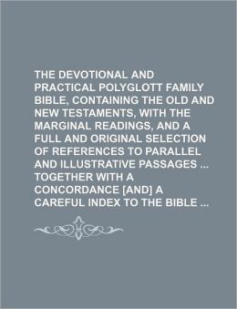 The Devotional and Practical Polyglott Family Bible, Containing the Old and New Testaments, with the Marginal Readings, and a Full and Original Select