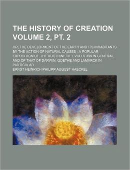 The History of Creation Volume 2, PT. 2; Or, the Development of the Earth and Its Inhabitants by the Action of Natural Causes a Popular Exposition of