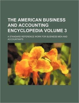The American Business and Accounting Encyclopedia Volume 3; A Standard Reference Work for Business Men and Accountants