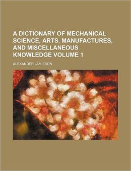 A dictionary of mechanical science, arts, manufactures, and miscellaneous knowledge Volume 1