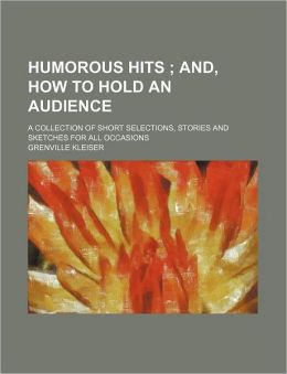 Humorous hits ; and, How to hold an audience. a collection of short selections, stories and sketches for all occasions