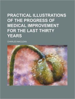 Practical illustrations of the progress of medical improvement for the last thirty years