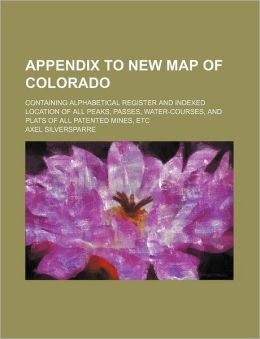 Appendix To New Map Of Colorado: Containing Alphabetical Register And Indexed Location Of All Peaks, Passes, Water-courses, And Plats Of All Patented Mines, Etc Axel Silversparre