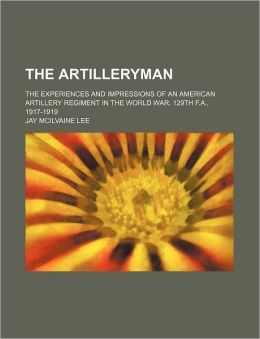 The artilleryman; the experiences and impressions of an American artillery regiment in the world war. 129th F.A., 1917-1919