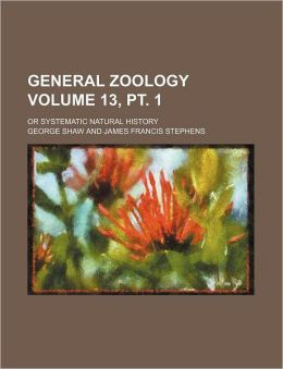 General Zoology Volume 13, PT. 1; Or Systematic Natural History