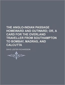 The Anglo-Indian Passage Homeward and Outward; Or, a Card for the Overland Traveller from Southampton to Bombay, Madras, and Calcutta
