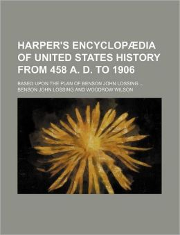 Harper's Encyclopaedia of United States History from 458 A. D. to 1906; Based Upon the Plan of Benson John Lossing