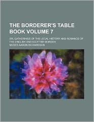 The Borderer's Table Book Volume 7; or, Gatherings of the Local History and Romance of the English and Scottish Border