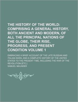 The History of the World Volume 1; Comprising a General History, Both Ancient and Modern, of All the Principal Nations of the Globe, Their Rise, Progr