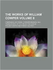 The Works of William Cowper Volume 8; Comprising His Poems, Correspondence, and Translations. with a Life of the Author