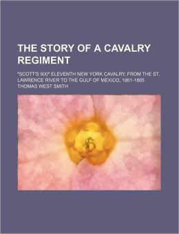 The Story of a Cavalry Regiment; Scott's 900 Eleventh New York Cavalry, from the St. Lawrence River to the Gulf of Mexico, 1861-1865