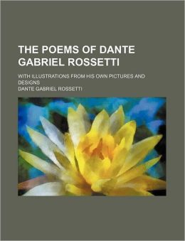 The Poems of Dante Gabriel Rossetti; With Illustrations from His Own Pictures and Designs