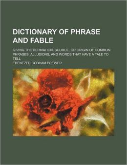 Dictionary of Phrase and Fable; Giving the Derivation, Source, or Origin of Common Phrases, Allusions, and Words That Have a Tale to Tell