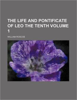The Life and Pontificate of Leo the Tenth Volume 1