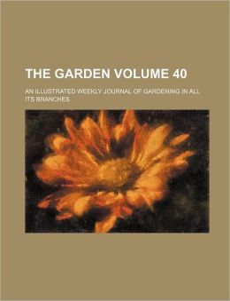 The Garden Volume 40; An Illustrated Weekly Journal of Gardening in All Its Branches