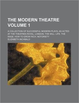The Modern Theatre Volume 1; A Collection of Successful Modern Plays, as Acted at the Theatres Royal, London. the Will. Life. the Rage. How to Grow Ri