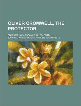 Oliver Cromwell, the Protector; An Historical Tragedy, in Five Acts
