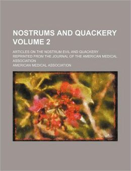 Nostrums and Quackery Volume 2; Articles on the Nostrum Evil and Quackery Reprinted from the Journal of the American Medical Association