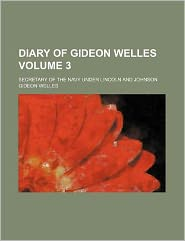 Diary of Gideon Welles Volume 3; secretary of the navy under Lincoln and Johnson