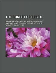 The Forest of Essex; its history, laws, administration and ancient customs, and the wild deer which lived in it