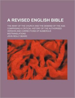 A revised English Bible; the want of the Church and the demand of the age: comprising a critical history of the Authorised Version and corrections of numerous mistranslations
