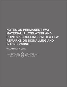 Notes on Permanent-Way Material, Platelaying and Points & Crossings with a Few Remarks on Signalling and Interlocking