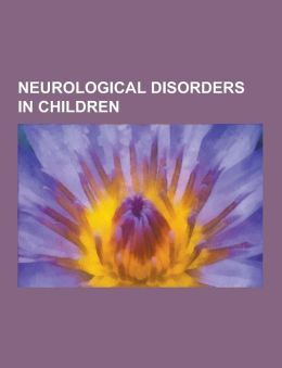 Neurological Disorders in Children: Asperger Syndrome, Tay-Sachs Disease, Autism, Cerebral Palsy, Adrenoleukodystrophy, Epilepsy